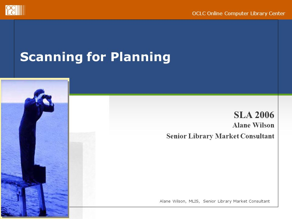 OCLC Online Computer Library Center Scanning for Planning Alane Wilson, MLIS, Senior Library Market Consultant SLA 2006 Alane Wilson Senior Library Market Consultant