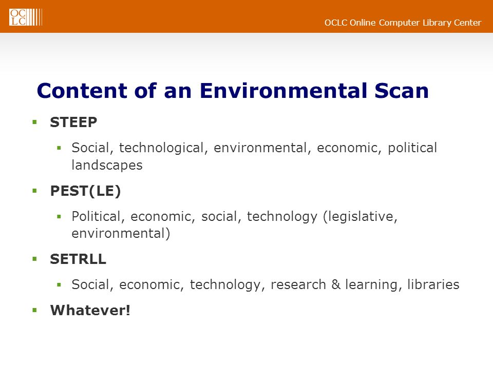 Content of an Environmental Scan STEEP Social, technological, environmental, economic, political landscapes PEST(LE) Political, economic, social, technology (legislative, environmental) SETRLL Social, economic, technology, research & learning, libraries Whatever!