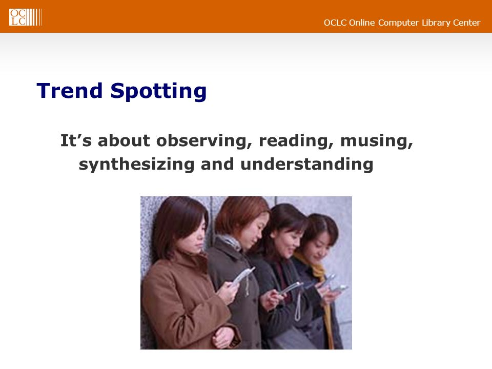 OCLC Online Computer Library Center Trend Spotting Its about observing, reading, musing, synthesizing and understanding