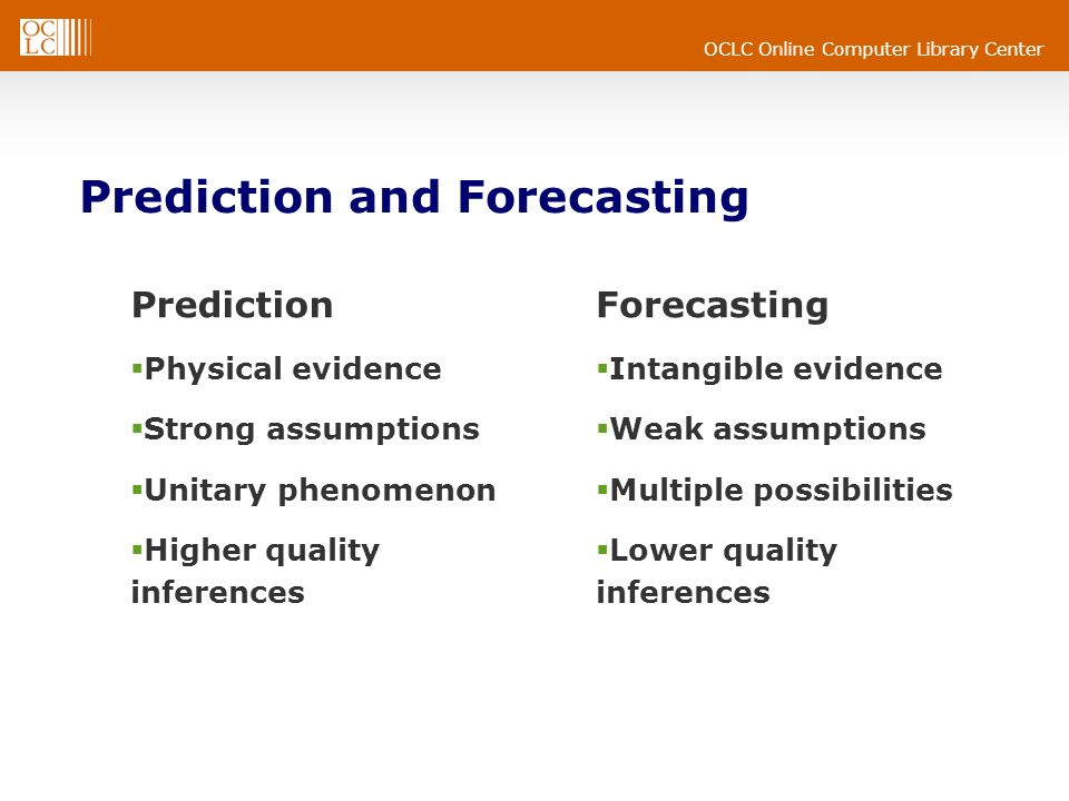 OCLC Online Computer Library Center Prediction and Forecasting Prediction Physical evidence Strong assumptions Unitary phenomenon Higher quality inferences Forecasting Intangible evidence Weak assumptions Multiple possibilities Lower quality inferences