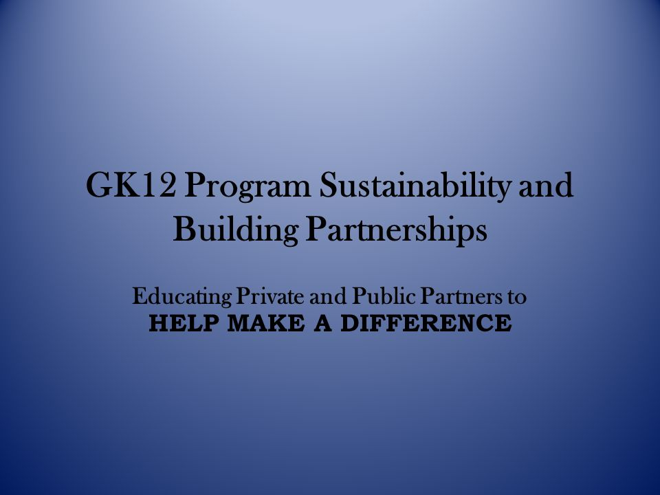 GK12 Program Sustainability and Building Partnerships Educating Private and Public Partners to HELP MAKE A DIFFERENCE