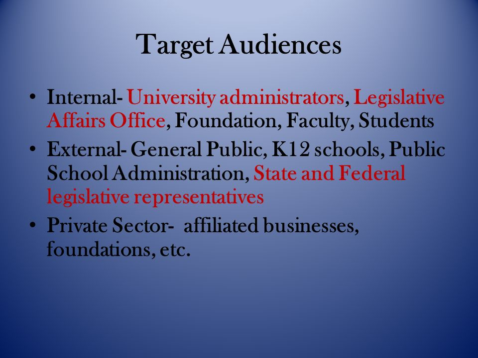 Target Audiences Internal- University administrators, Legislative Affairs Office, Foundation, Faculty, Students External- General Public, K12 schools, Public School Administration, State and Federal legislative representatives Private Sector- affiliated businesses, foundations, etc.