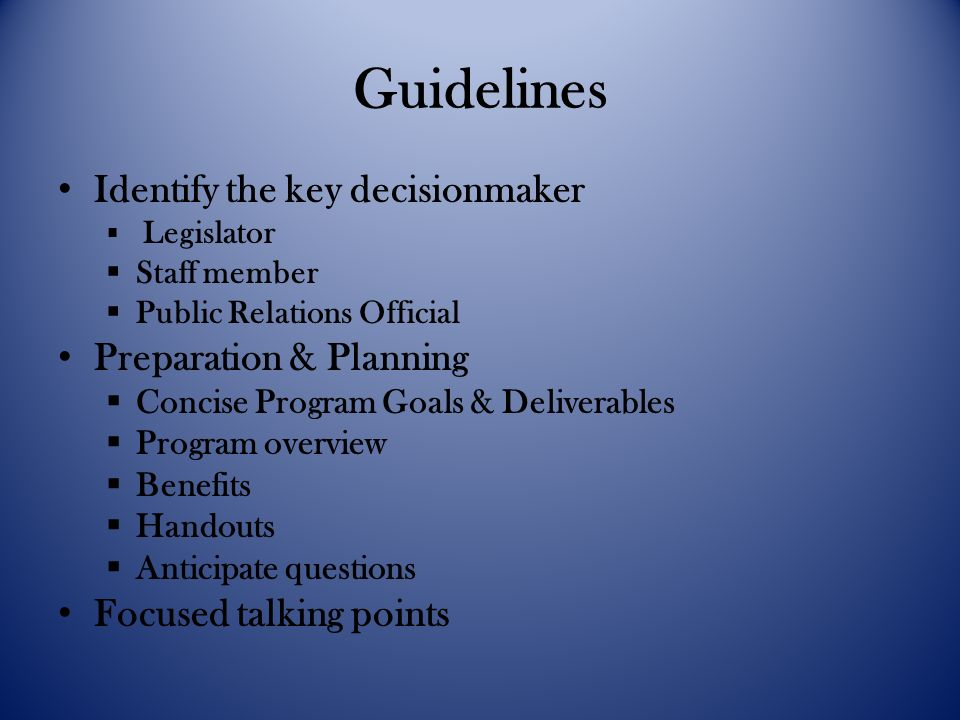Guidelines Identify the key decisionmaker Legislator Staff member Public Relations Official Preparation & Planning Concise Program Goals & Deliverables Program overview Benefits Handouts Anticipate questions Focused talking points