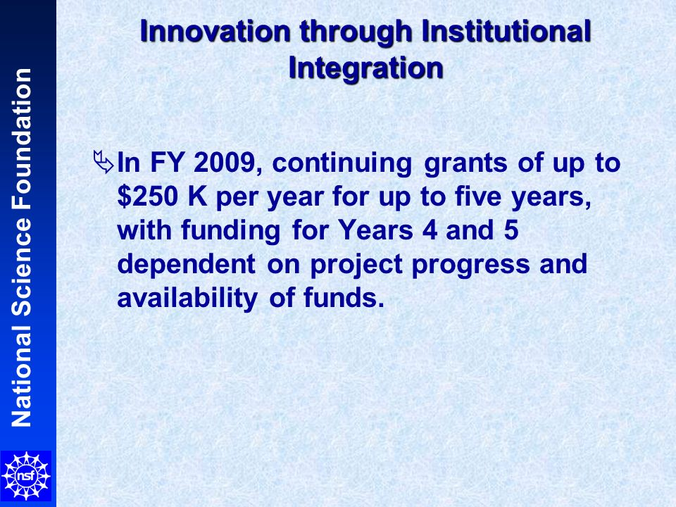 National Science Foundation Innovation through Institutional Integration In FY 2009, continuing grants of up to $250 K per year for up to five years, with funding for Years 4 and 5 dependent on project progress and availability of funds.