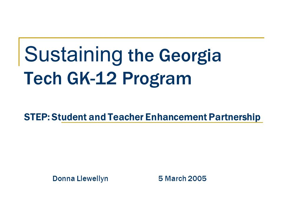 Sustaining the Georgia Tech GK-12 Program STEP: Student and Teacher Enhancement Partnership Donna Llewellyn 5 March 2005