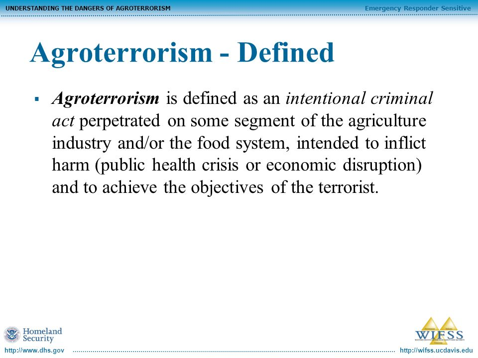 http://wifss.ucdavis.edu Emergency Responder Sensitive UNDERSTANDING THE DANGERS OF AGROTERRORISM http://www.dhs.gov Agroterrorism - Defined Agroterrorism is defined as an intentional criminal act perpetrated on some segment of the agriculture industry and/or the food system, intended to inflict harm (public health crisis or economic disruption) and to achieve the objectives of the terrorist.