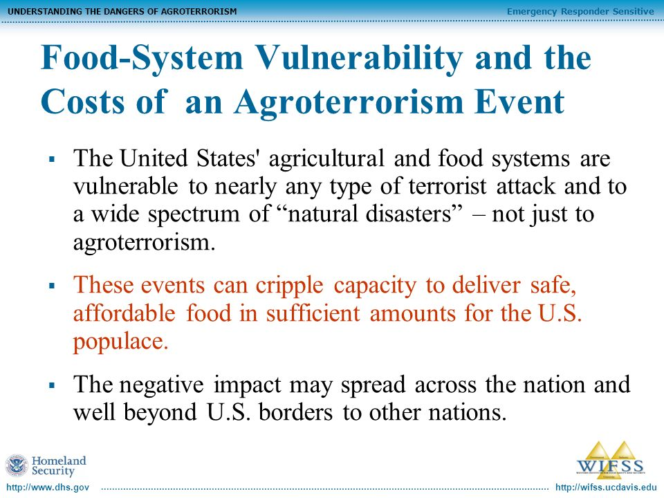 http://wifss.ucdavis.edu Emergency Responder Sensitive UNDERSTANDING THE DANGERS OF AGROTERRORISM http://www.dhs.gov Food-System Vulnerability and the Costs of an Agroterrorism Event The United States agricultural and food systems are vulnerable to nearly any type of terrorist attack and to a wide spectrum of natural disasters – not just to agroterrorism.