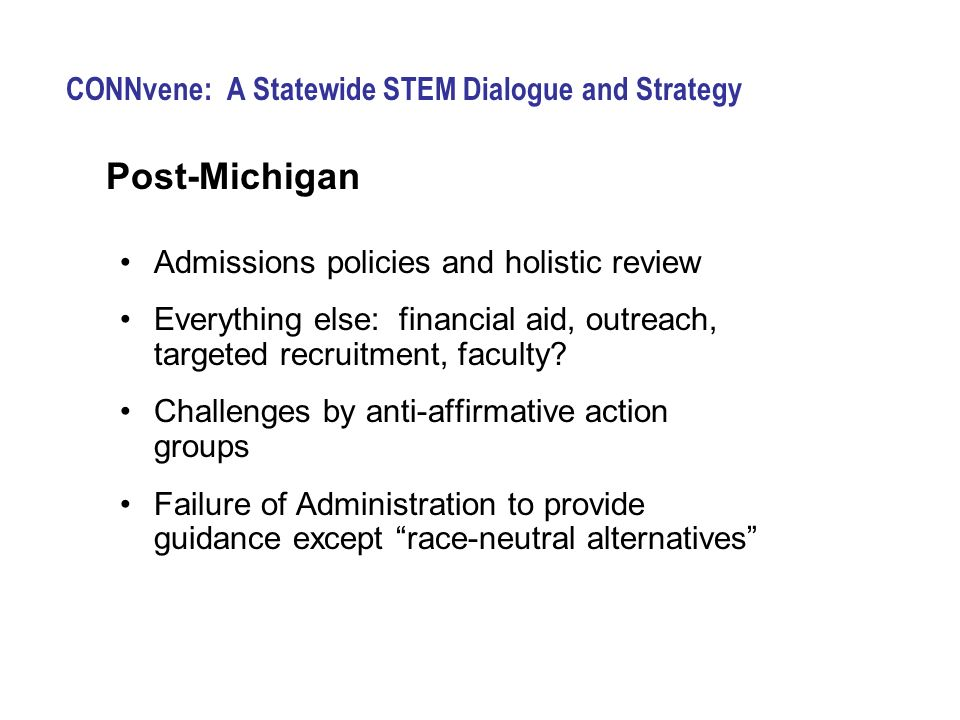 CONNvene: A Statewide STEM Dialogue and Strategy Post-Michigan Admissions policies and holistic review Everything else: financial aid, outreach, targeted recruitment, faculty.