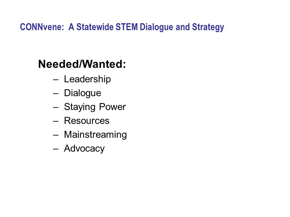 CONNvene: A Statewide STEM Dialogue and Strategy Needed/Wanted: –Leadership –Dialogue –Staying Power –Resources –Mainstreaming –Advocacy