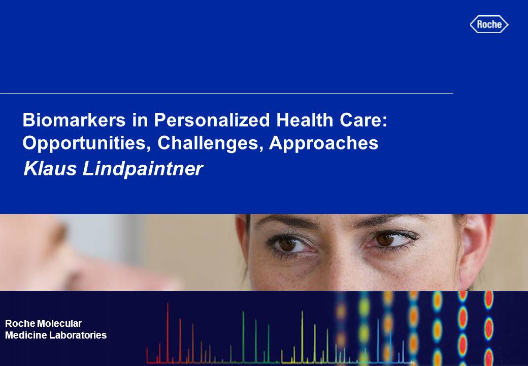 Roche Molecular Medicine Laboratories Biomarkers in Personalized Health Care: Opportunities, Challenges, Approaches Klaus Lindpaintner Roche Molecular Medicine Laboratories
