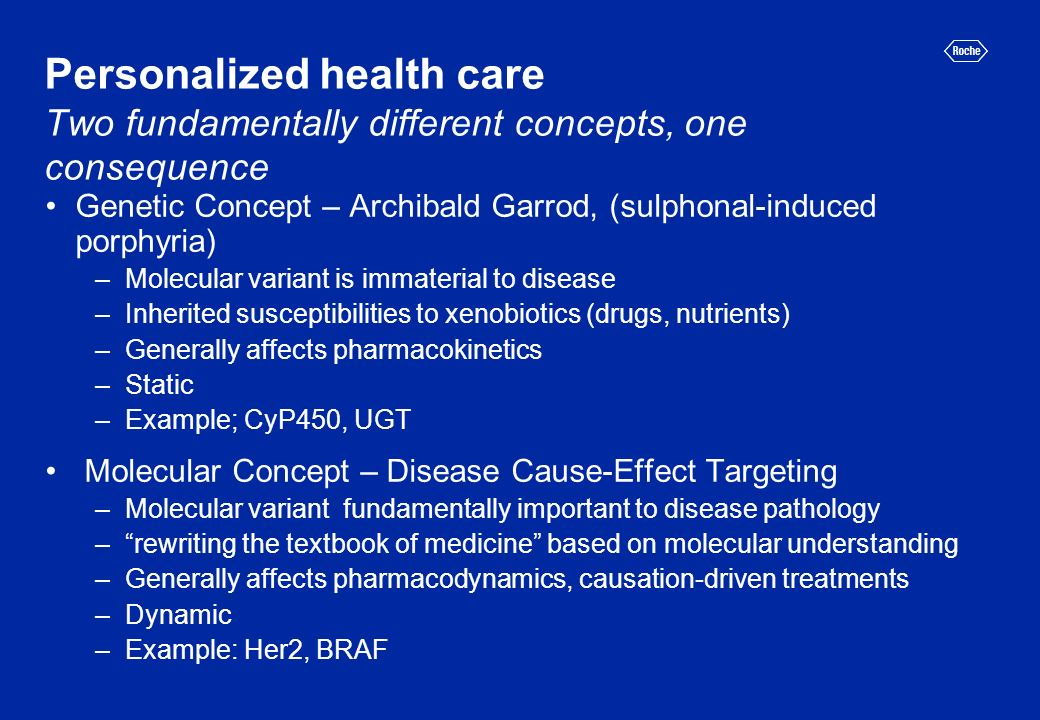 Personalized health care Two fundamentally different concepts, one consequence Genetic Concept – Archibald Garrod, (sulphonal-induced porphyria) –Molecular variant is immaterial to disease –Inherited susceptibilities to xenobiotics (drugs, nutrients) –Generally affects pharmacokinetics –Static –Example; CyP450, UGT Molecular Concept – Disease Cause-Effect Targeting –Molecular variant fundamentally important to disease pathology –rewriting the textbook of medicine based on molecular understanding –Generally affects pharmacodynamics, causation-driven treatments –Dynamic –Example: Her2, BRAF