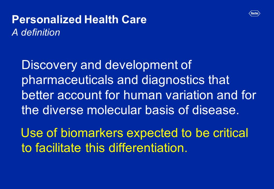 Personalized Health Care A definition Discovery and development of pharmaceuticals and diagnostics that better account for human variation and for the diverse molecular basis of disease.
