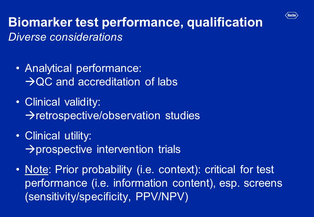 Biomarker test performance, qualification Diverse considerations Analytical performance: QC and accreditation of labs Clinical validity: retrospective/observation studies Clinical utility: prospective intervention trials Note: Prior probability (i.e.