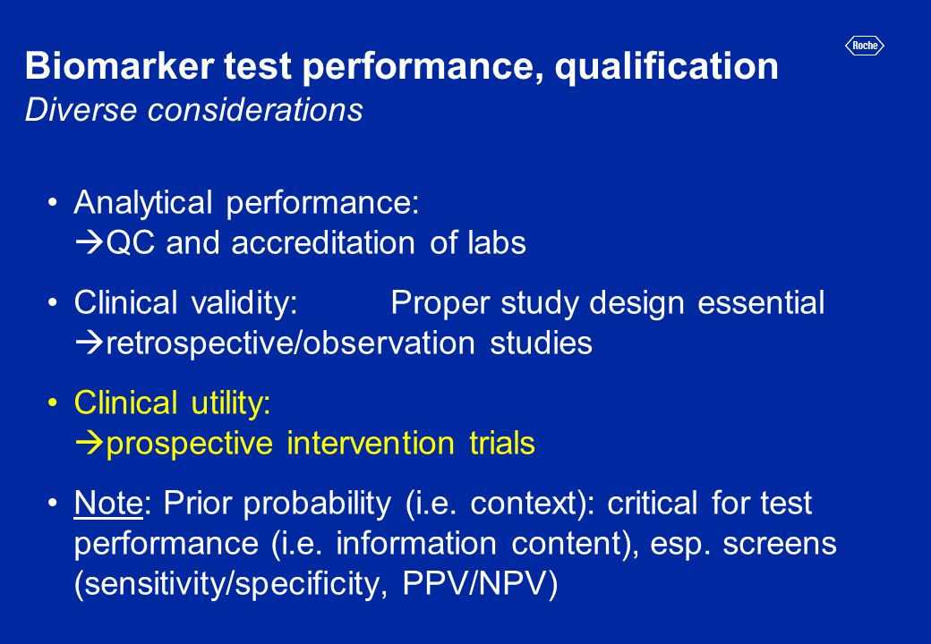 Biomarker test performance, qualification Diverse considerations Analytical performance: QC and accreditation of labs Clinical validity: Proper study design essential retrospective/observation studies Clinical utility: prospective intervention trials Note: Prior probability (i.e.