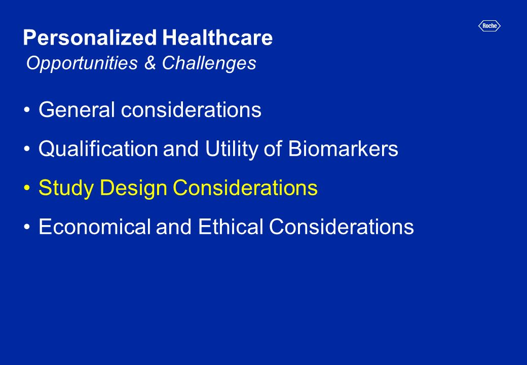 Personalized Healthcare General considerations Qualification and Utility of Biomarkers Study Design Considerations Economical and Ethical Considerations Opportunities & Challenges