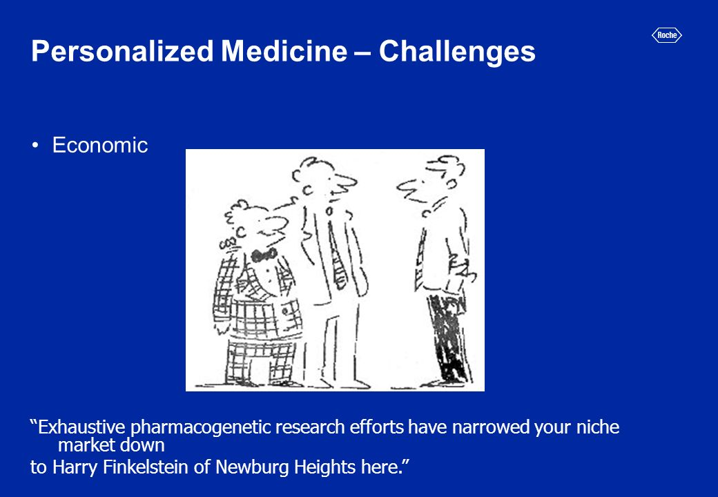 Personalized Medicine – Challenges Economic Exhaustive pharmacogenetic research efforts have narrowed your niche market down to Harry Finkelstein of Newburg Heights here.