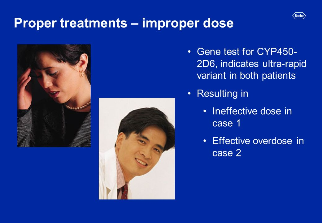 Proper treatments – improper dose Gene test for CYP450- 2D6, indicates ultra-rapid variant in both patients Resulting in Ineffective dose in case 1 Effective overdose in case 2