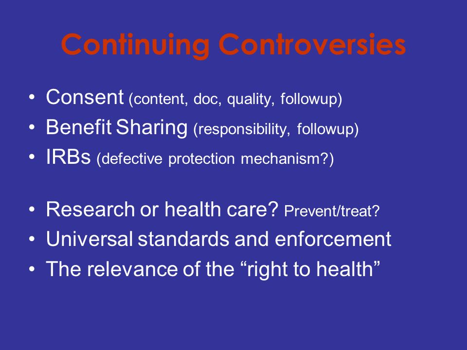 Continuing Controversies Consent (content, doc, quality, followup) Benefit Sharing (responsibility, followup) IRBs (defective protection mechanism ) Research or health care.