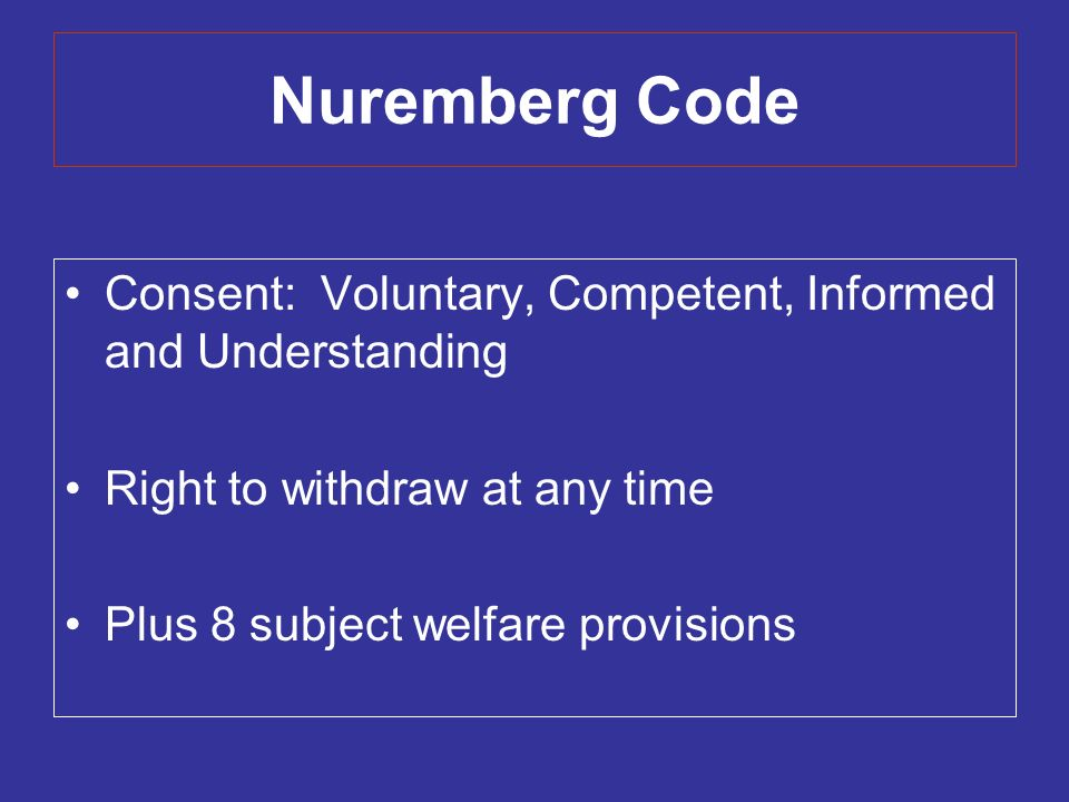 Nuremberg Code Consent: Voluntary, Competent, Informed and Understanding Right to withdraw at any time Plus 8 subject welfare provisions