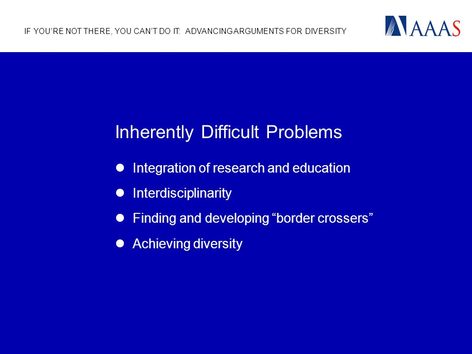 IF YOURE NOT THERE, YOU CANT DO IT: ADVANCING ARGUMENTS FOR DIVERSITY Inherently Difficult Problems Integration of research and education Interdisciplinarity Finding and developing border crossers Achieving diversity