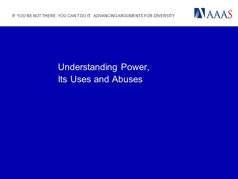 IF YOURE NOT THERE, YOU CANT DO IT: ADVANCING ARGUMENTS FOR DIVERSITY Understanding Power, Its Uses and Abuses