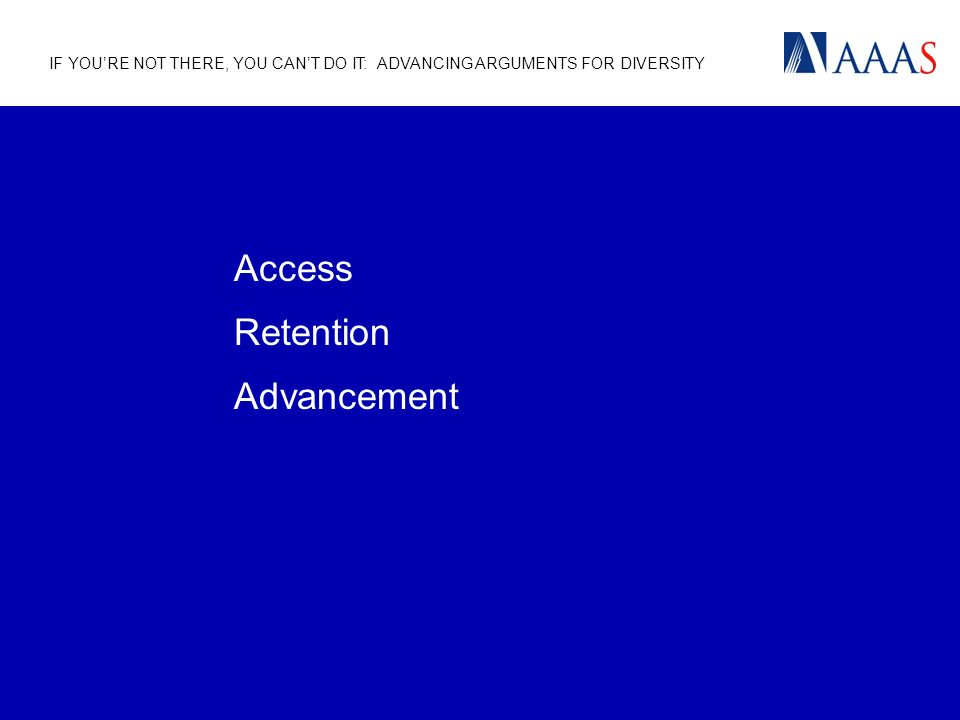 IF YOURE NOT THERE, YOU CANT DO IT: ADVANCING ARGUMENTS FOR DIVERSITY Access Retention Advancement