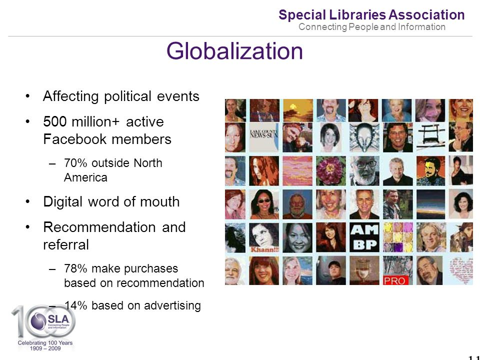 Special Libraries Association Connecting People and Information Globalization Affecting political events 500 million+ active Facebook members –70% outside North America Digital word of mouth Recommendation and referral –78% make purchases based on recommendation –14% based on advertising 11