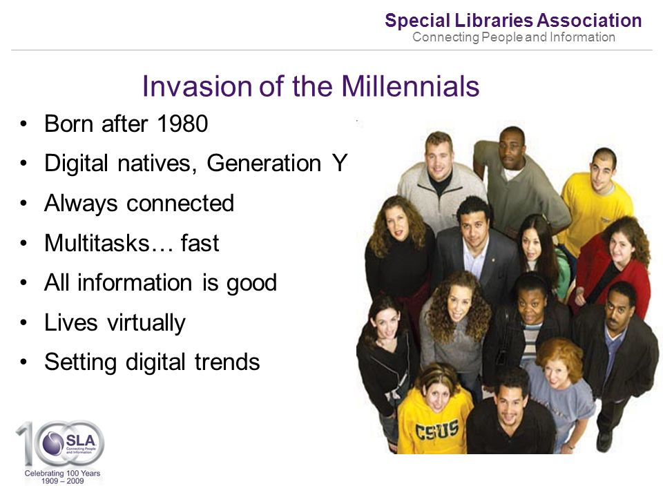 Special Libraries Association Connecting People and Information Invasion of the Millennials Born after 1980 Digital natives, Generation Y Always connected Multitasks… fast All information is good Lives virtually Setting digital trends