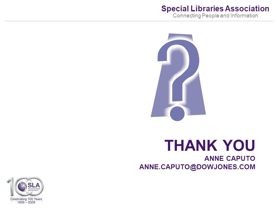 Special Libraries Association Connecting People and Information THANK YOU ANNE CAPUTO ANNE.CAPUTO@DOWJONES.COM