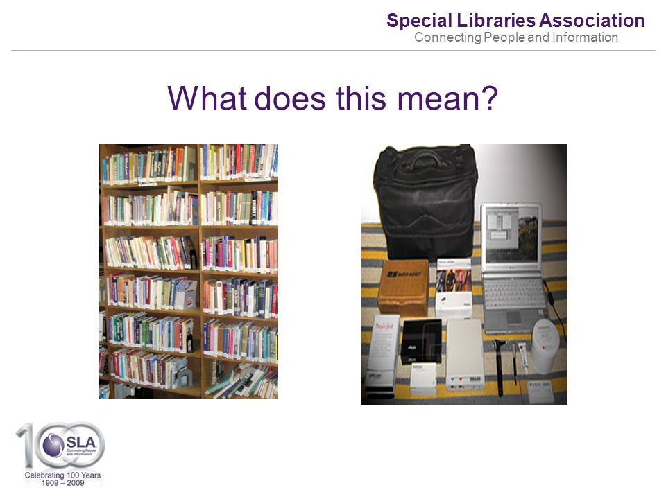 Special Libraries Association Connecting People and Information What does this mean