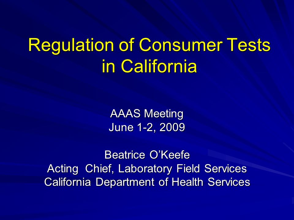 Regulation of Consumer Tests in California AAAS Meeting June 1-2, 2009 Beatrice OKeefe Acting Chief, Laboratory Field Services California Department of Health Services