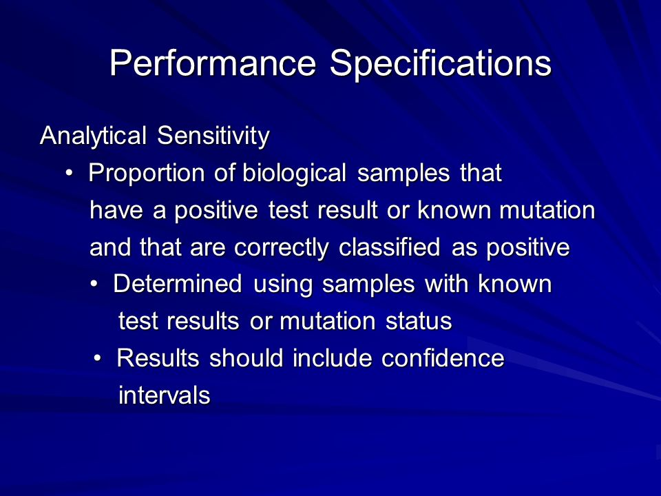 Performance Specifications Analytical Sensitivity Proportion of biological samples that Proportion of biological samples that have a positive test result or known mutation have a positive test result or known mutation and that are correctly classified as positive and that are correctly classified as positive Determined using samples with known Determined using samples with known test results or mutation status test results or mutation status Results should include confidence Results should include confidence intervals intervals