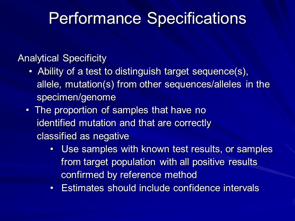 Performance Specifications Analytical Specificity Ability of a test to distinguish target sequence(s), Ability of a test to distinguish target sequence(s), allele, mutation(s) from other sequences/alleles in the allele, mutation(s) from other sequences/alleles in the specimen/genome specimen/genome The proportion of samples that have no The proportion of samples that have no identified mutation and that are correctly identified mutation and that are correctly classified as negative classified as negative Use samples with known test results, or samples Use samples with known test results, or samples from target population with all positive results from target population with all positive results confirmed by reference method confirmed by reference method Estimates should include confidence intervals Estimates should include confidence intervals