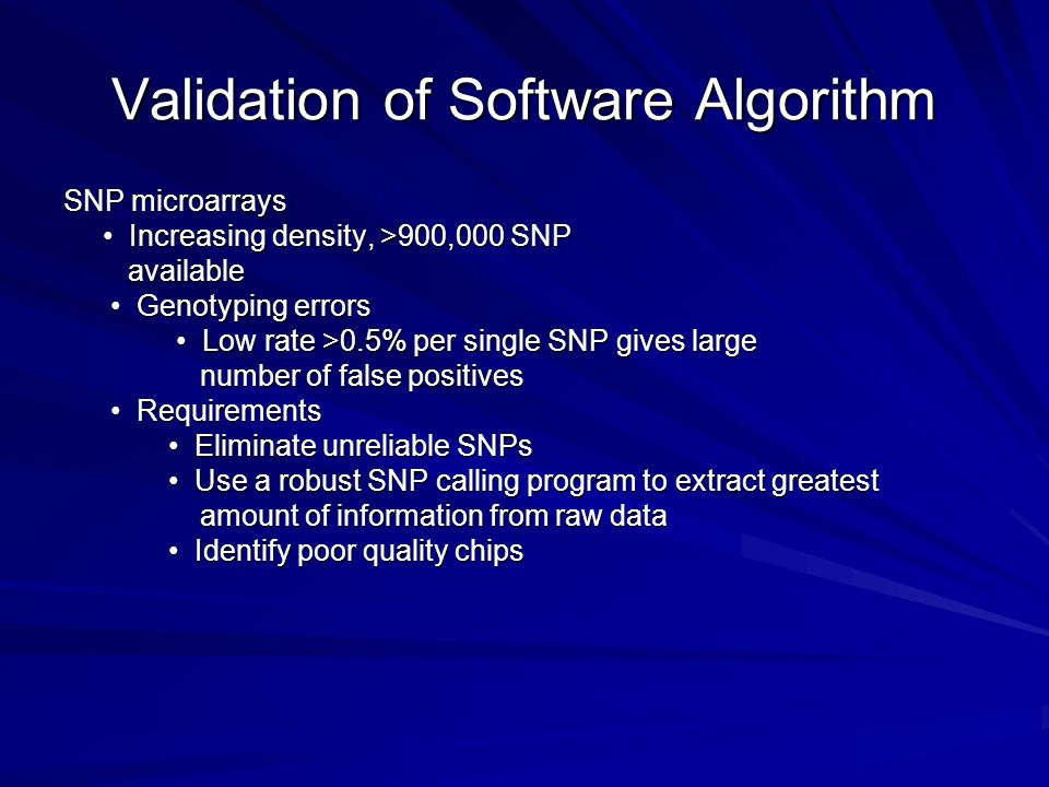 Validation of Software Algorithm SNP microarrays Increasing density, >900,000 SNP Increasing density, >900,000 SNP available available Genotyping errors Genotyping errors Low rate >0.5% per single SNP gives large Low rate >0.5% per single SNP gives large number of false positives number of false positives Requirements Requirements Eliminate unreliable SNPs Eliminate unreliable SNPs Use a robust SNP calling program to extract greatest Use a robust SNP calling program to extract greatest amount of information from raw data amount of information from raw data Identify poor quality chips Identify poor quality chips