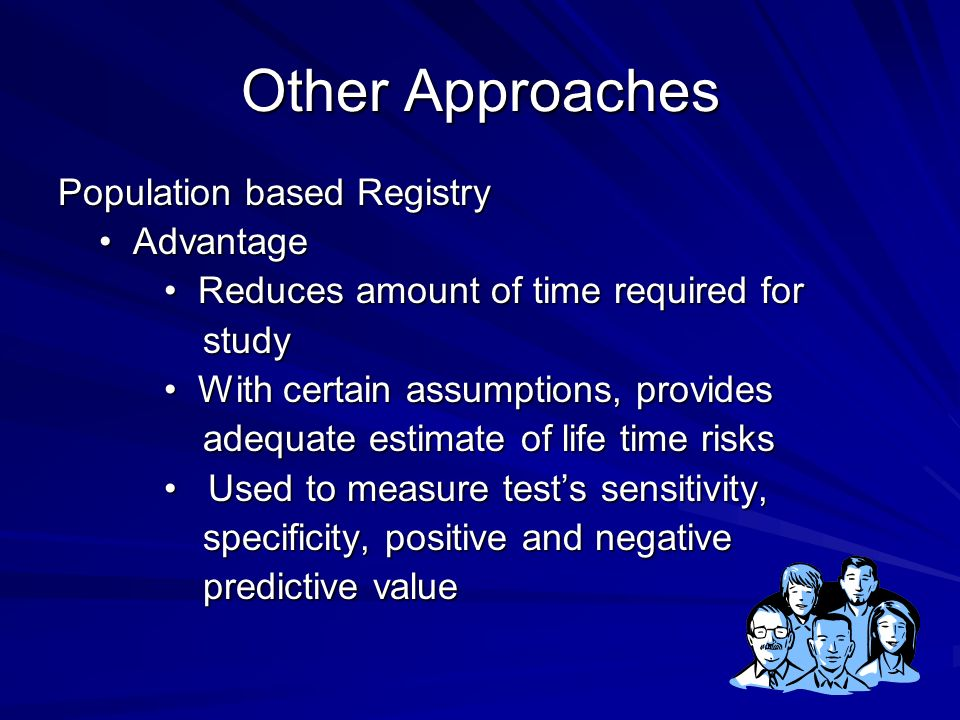 Other Approaches Population based Registry Advantage Advantage Reduces amount of time required for Reduces amount of time required for study study With certain assumptions, provides With certain assumptions, provides adequate estimate of life time risks adequate estimate of life time risks Used to measure tests sensitivity, Used to measure tests sensitivity, specificity, positive and negative specificity, positive and negative predictive value predictive value