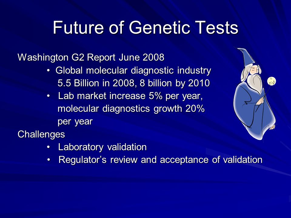 Future of Genetic Tests Washington G2 Report June 2008 Global molecular diagnostic industry Global molecular diagnostic industry 5.5 Billion in 2008, 8 billion by 2010 5.5 Billion in 2008, 8 billion by 2010 Lab market increase 5% per year, Lab market increase 5% per year, molecular diagnostics growth 20% molecular diagnostics growth 20% per year per yearChallenges Laboratory validation Laboratory validation Regulators review and acceptance of validation Regulators review and acceptance of validation