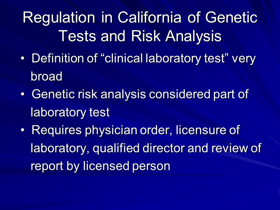 Regulation in California of Genetic Tests and Risk Analysis Definition of clinical laboratory test very Definition of clinical laboratory test very broad broad Genetic risk analysis considered part of Genetic risk analysis considered part of laboratory test laboratory test Requires physician order, licensure of Requires physician order, licensure of laboratory, qualified director and review of laboratory, qualified director and review of report by licensed person report by licensed person