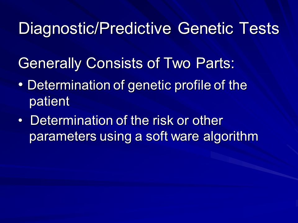 Diagnostic/Predictive Genetic Tests Generally Consists of Two Parts: Determination of genetic profile of the patient Determination of genetic profile of the patient Determination of the risk or other parameters using a soft ware algorithm Determination of the risk or other parameters using a soft ware algorithm