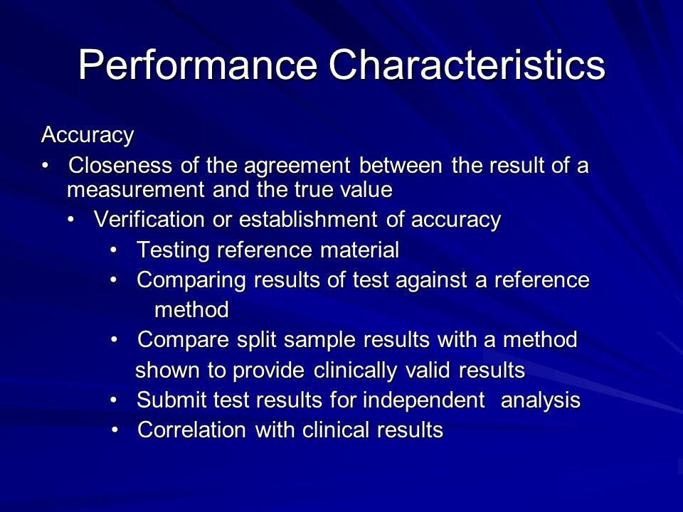 Performance Characteristics Accuracy Closeness of the agreement between the result of a measurement and the true value Closeness of the agreement between the result of a measurement and the true value Verification or establishment of accuracy Verification or establishment of accuracy Testing reference material Testing reference material Comparing results of test against a reference Comparing results of test against a reference method method Compare split sample results with a method Compare split sample results with a method shown to provide clinically valid results shown to provide clinically valid results Submit test results for independent analysis Submit test results for independent analysis Correlation with clinical results Correlation with clinical results