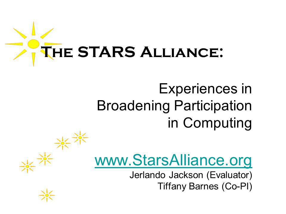 Experiences in Broadening Participation in Computing www.StarsAlliance.org Jerlando Jackson (Evaluator) Tiffany Barnes (Co-PI) www.StarsAlliance.org The STARS Alliance: