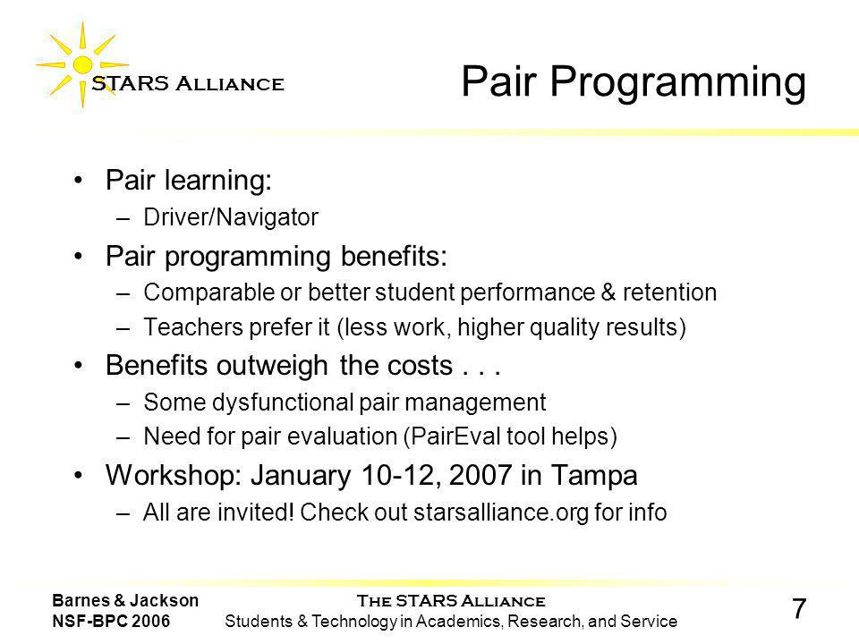 The STARS Alliance Students & Technology in Academics, Research, and Service STARS Alliance 7 Barnes & Jackson NSF-BPC 2006 Pair Programming Pair learning: –Driver/Navigator Pair programming benefits: –Comparable or better student performance & retention –Teachers prefer it (less work, higher quality results) Benefits outweigh the costs...