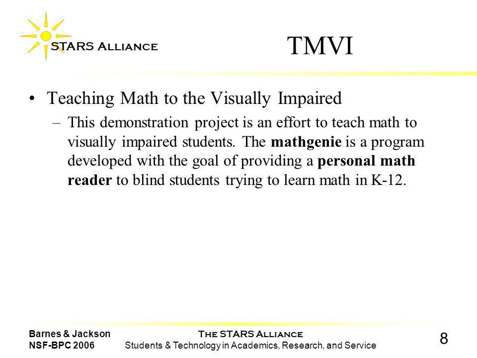 The STARS Alliance Students & Technology in Academics, Research, and Service STARS Alliance 8 Barnes & Jackson NSF-BPC 2006 TMVI Teaching Math to the Visually Impaired –This demonstration project is an effort to teach math to visually impaired students.