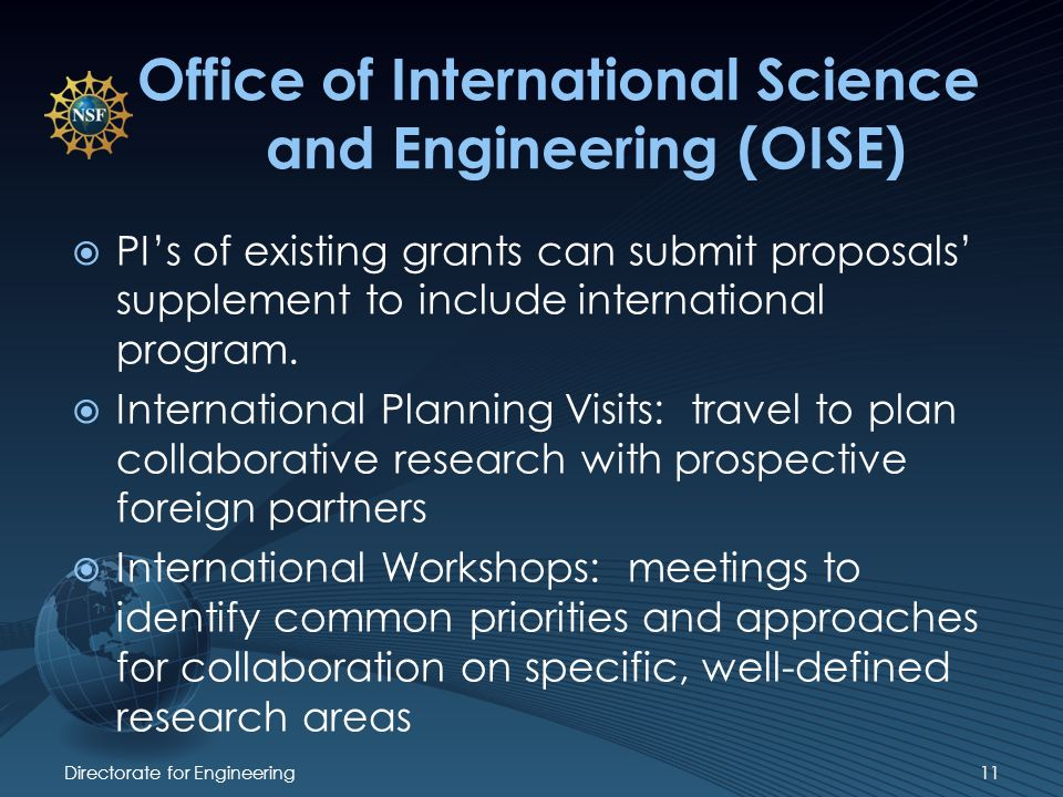 Directorate for Engineering11 Office of International Science and Engineering (OISE) PIs of existing grants can submit proposals supplement to include international program.