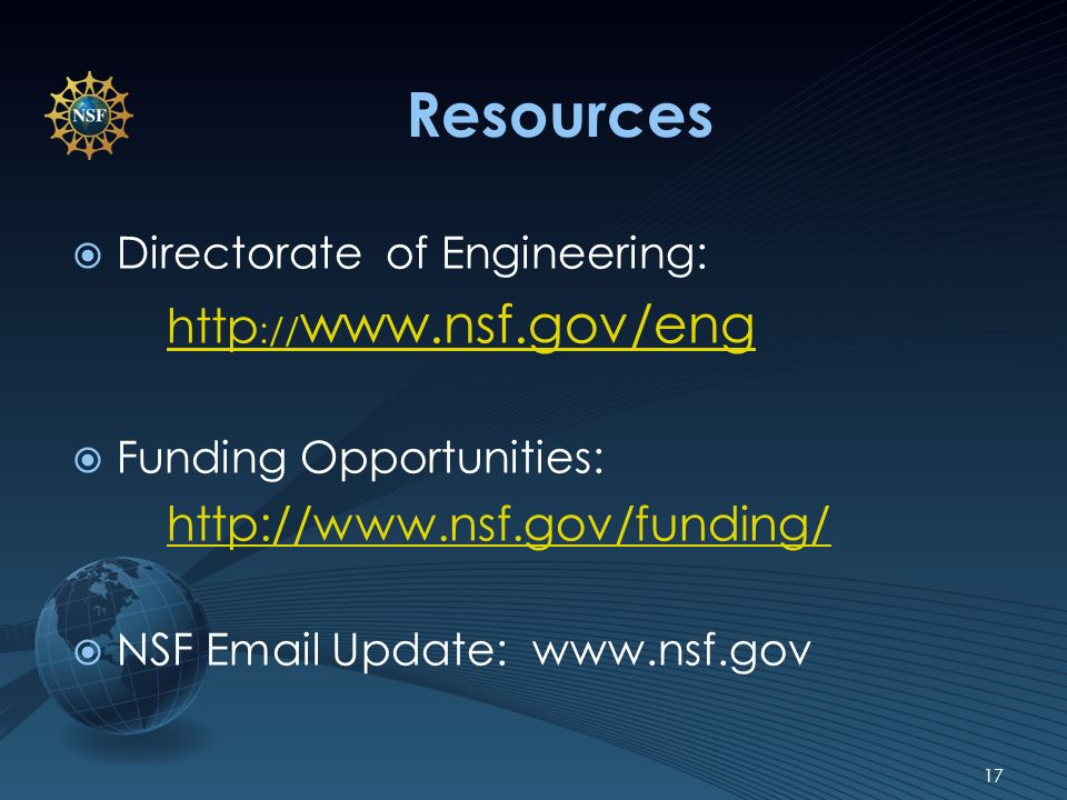 Resources Directorate of Engineering: http :// www.nsf.gov/eng Funding Opportunities: http://www.nsf.gov/funding/ NSF Email Update: www.nsf.gov 17
