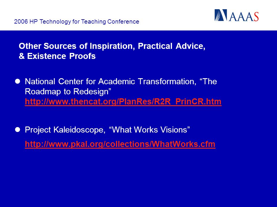2006 HP Technology for Teaching Conference Other Sources of Inspiration, Practical Advice, & Existence Proofs National Center for Academic Transformation, The Roadmap to Redesign http://www.thencat.org/PlanRes/R2R_PrinCR.htm http://www.thencat.org/PlanRes/R2R_PrinCR.htm Project Kaleidoscope, What Works Visions http://www.pkal.org/collections/WhatWorks.cfm