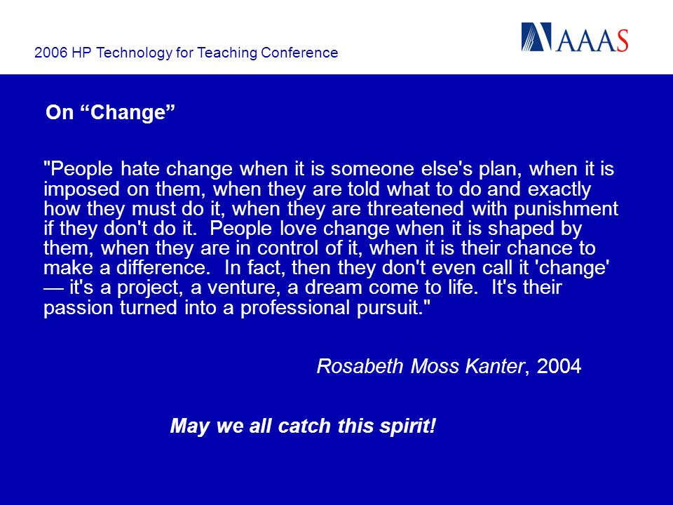 2006 HP Technology for Teaching Conference On Change People hate change when it is someone else s plan, when it is imposed on them, when they are told what to do and exactly how they must do it, when they are threatened with punishment if they don t do it.