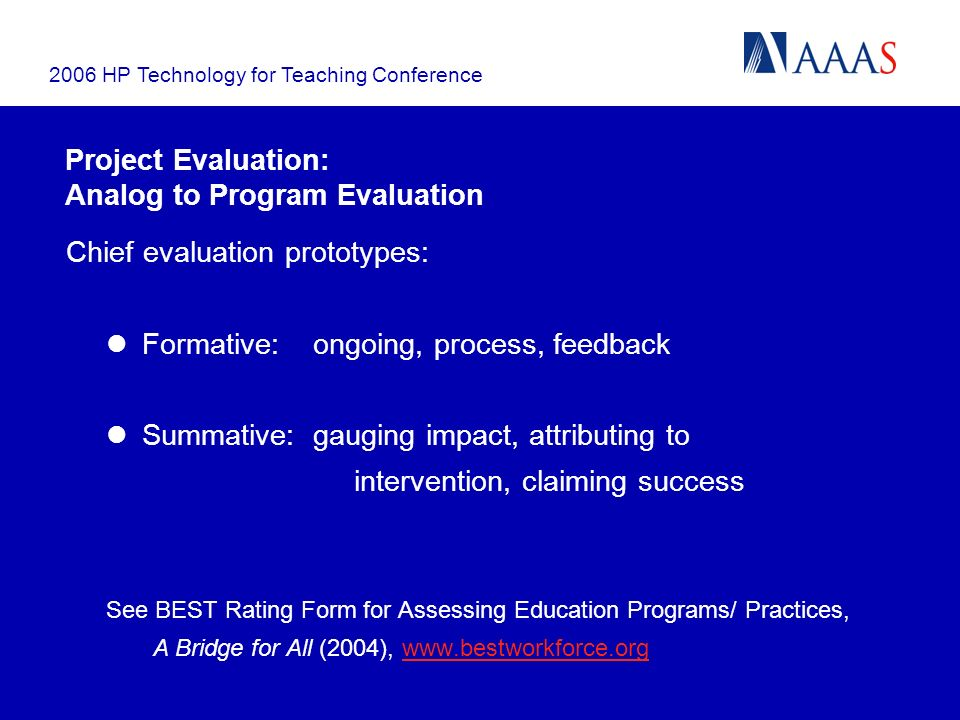 2006 HP Technology for Teaching Conference Project Evaluation: Analog to Program Evaluation Chief evaluation prototypes: Formative: ongoing, process, feedback Summative: gauging impact, attributing to intervention, claiming success See BEST Rating Form for Assessing Education Programs/ Practices, A Bridge for All (2004), www.bestworkforce.orgwww.bestworkforce.org