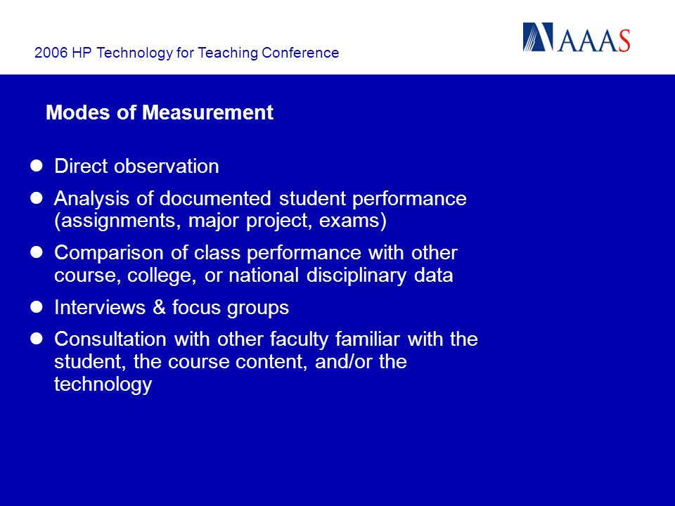 2006 HP Technology for Teaching Conference Modes of Measurement Direct observation Analysis of documented student performance (assignments, major project, exams) Comparison of class performance with other course, college, or national disciplinary data Interviews & focus groups Consultation with other faculty familiar with the student, the course content, and/or the technology