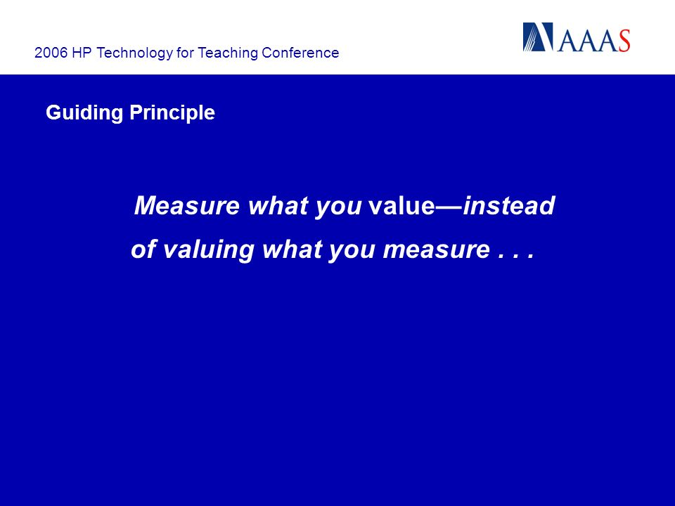 2006 HP Technology for Teaching Conference Guiding Principle Measure what you valueinstead of valuing what you measure...