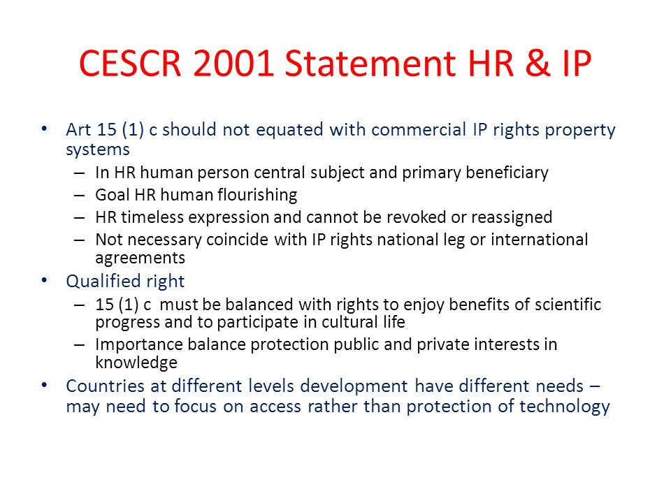CESCR 2001 Statement HR & IP Art 15 (1) c should not equated with commercial IP rights property systems – In HR human person central subject and primary beneficiary – Goal HR human flourishing – HR timeless expression and cannot be revoked or reassigned – Not necessary coincide with IP rights national leg or international agreements Qualified right – 15 (1) c must be balanced with rights to enjoy benefits of scientific progress and to participate in cultural life – Importance balance protection public and private interests in knowledge Countries at different levels development have different needs – may need to focus on access rather than protection of technology